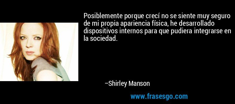 Posiblemente porque crecí no se siente muy seguro de mi propia apariencia física, he desarrollado dispositivos internos para que pudiera integrarse en la sociedad. – Shirley Manson