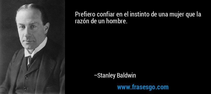 Prefiero confiar en el instinto de una mujer que la razón de un hombre. – Stanley Baldwin