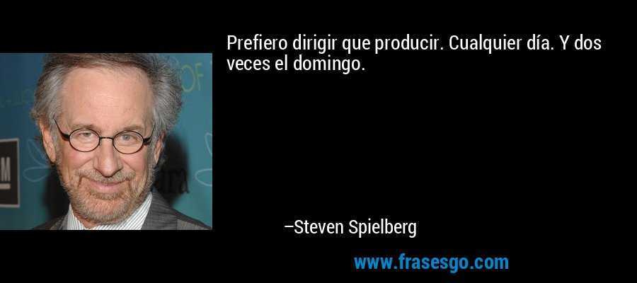 Prefiero dirigir que producir. Cualquier día. Y dos veces el domingo. – Steven Spielberg