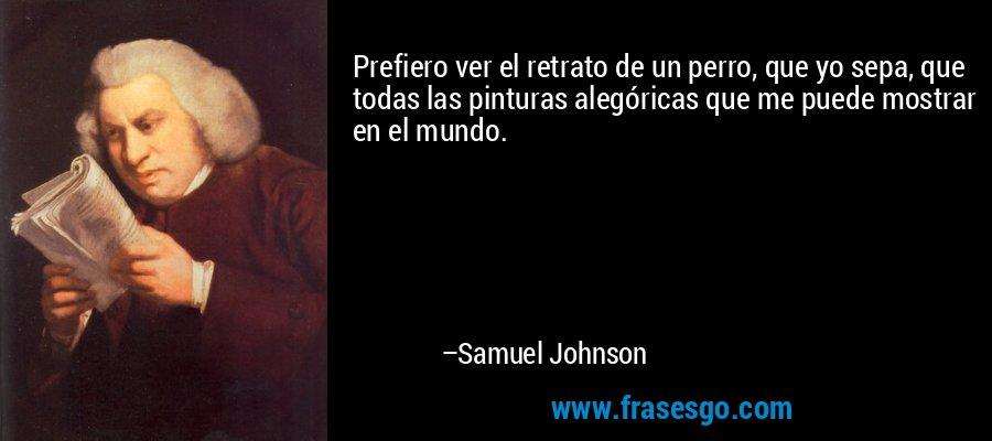Prefiero ver el retrato de un perro, que yo sepa, que todas las pinturas alegóricas que me puede mostrar en el mundo. – Samuel Johnson