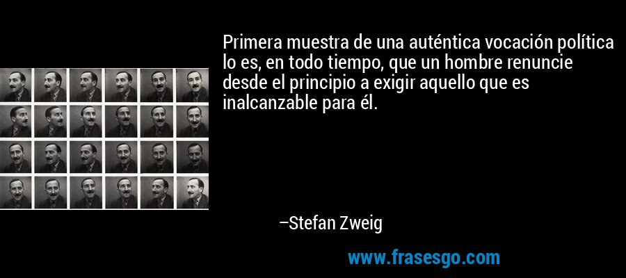 Primera muestra de una auténtica vocación política lo es, en todo tiempo, que un hombre renuncie desde el principio a exigir aquello que es inalcanzable para él. – Stefan Zweig