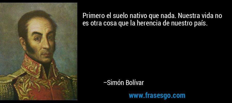 Primero el suelo nativo que nada. Nuestra vida no es otra cosa que la herencia de nuestro país. – Simón Bolívar