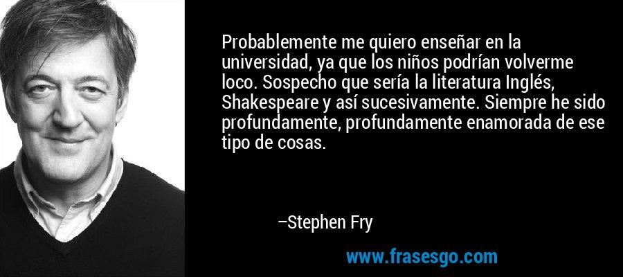 Probablemente me quiero enseñar en la universidad, ya que los niños podrían volverme loco. Sospecho que sería la literatura Inglés, Shakespeare y así sucesivamente. Siempre he sido profundamente, profundamente enamorada de ese tipo de cosas. – Stephen Fry
