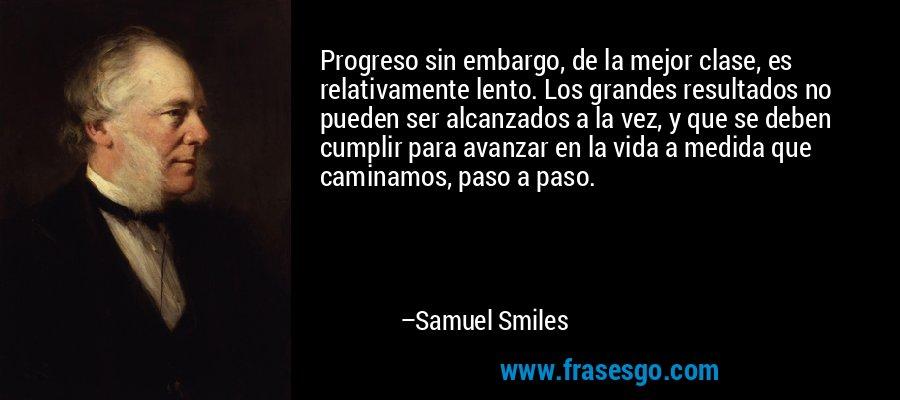 Progreso sin embargo, de la mejor clase, es relativamente lento. Los grandes resultados no pueden ser alcanzados a la vez, y que se deben cumplir para avanzar en la vida a medida que caminamos, paso a paso. – Samuel Smiles