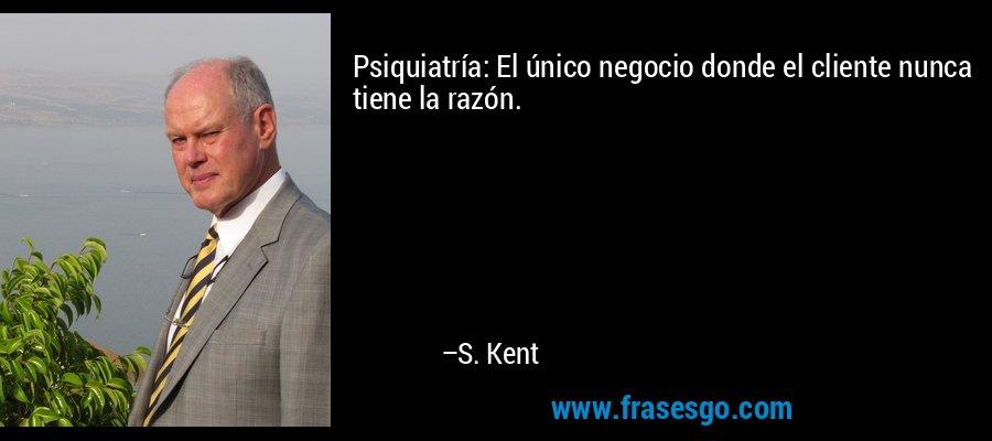 Psiquiatría: El único negocio donde el cliente nunca tiene la razón. – S. Kent