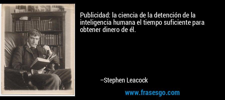 Publicidad: la ciencia de la detención de la inteligencia humana el tiempo suficiente para obtener dinero de él. – Stephen Leacock