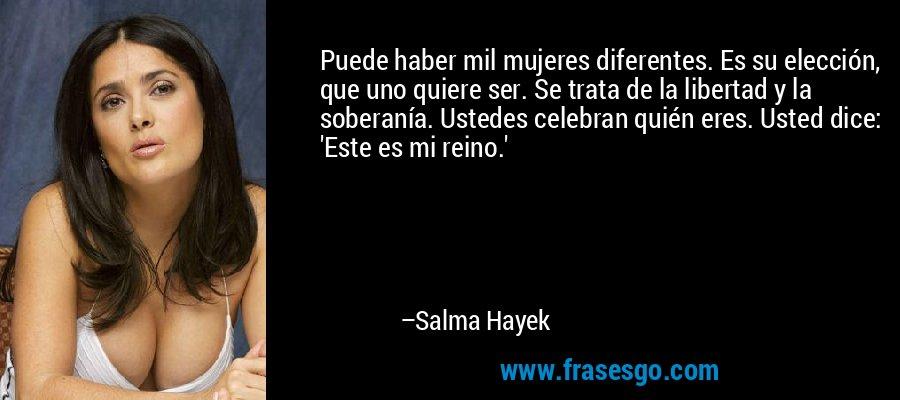 Puede haber mil mujeres diferentes. Es su elección, que uno quiere ser. Se trata de la libertad y la soberanía. Ustedes celebran quién eres. Usted dice: 'Este es mi reino.' – Salma Hayek