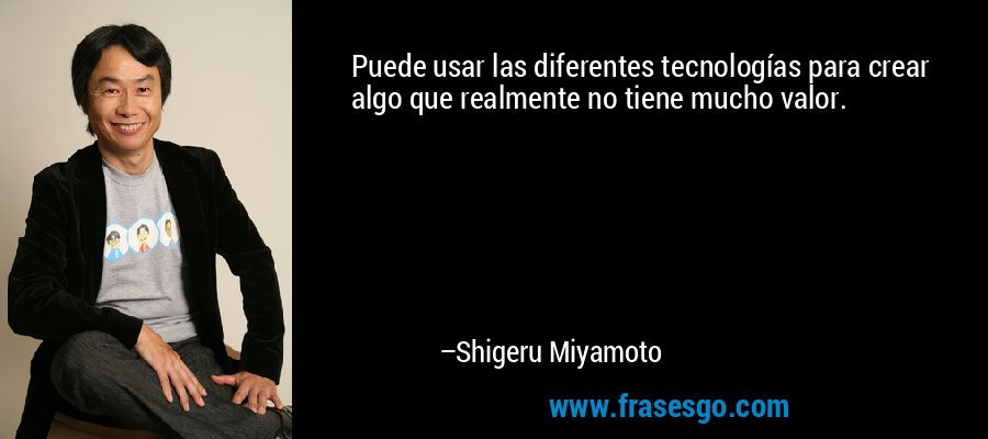 Puede usar las diferentes tecnologías para crear algo que realmente no tiene mucho valor. – Shigeru Miyamoto