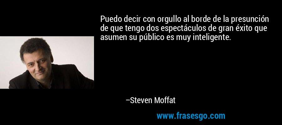 Puedo decir con orgullo al borde de la presunción de que tengo dos espectáculos de gran éxito que asumen su público es muy inteligente. – Steven Moffat