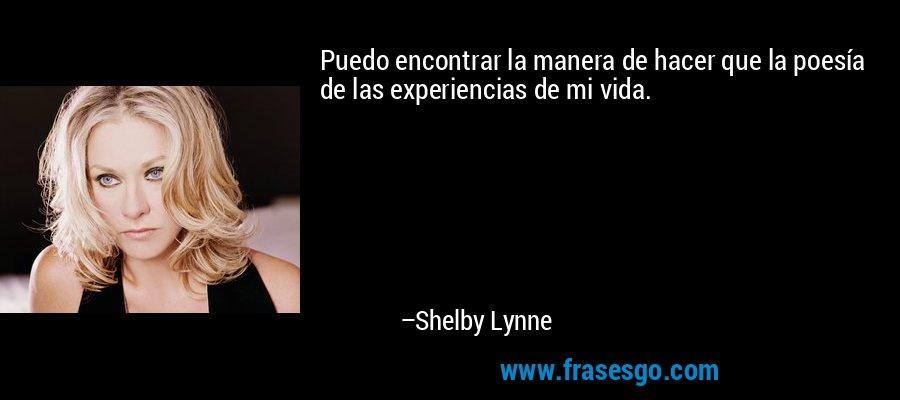 Puedo encontrar la manera de hacer que la poesía de las experiencias de mi vida. – Shelby Lynne
