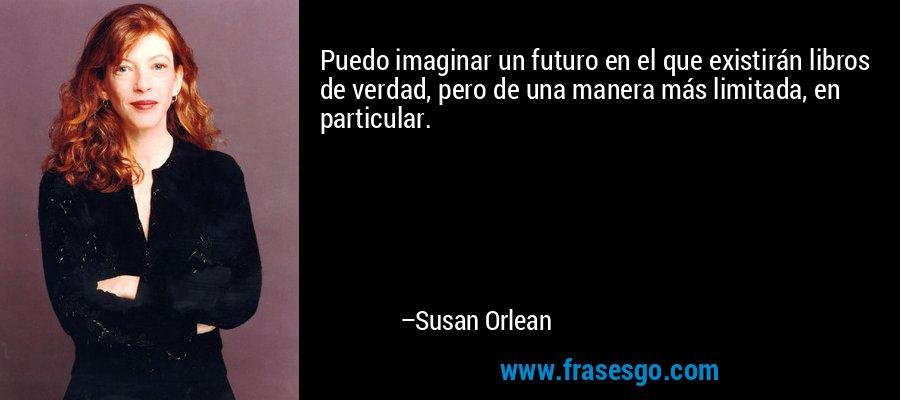 Puedo imaginar un futuro en el que existirán libros de verdad, pero de una manera más limitada, en particular. – Susan Orlean