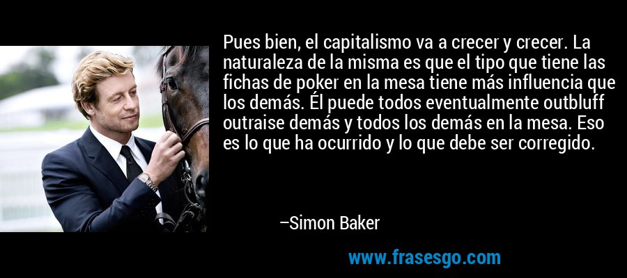 Pues bien, el capitalismo va a crecer y crecer. La naturaleza de la misma es que el tipo que tiene las fichas de poker en la mesa tiene más influencia que los demás. Él puede todos eventualmente outbluff outraise demás y todos los demás en la mesa. Eso es lo que ha ocurrido y lo que debe ser corregido. – Simon Baker