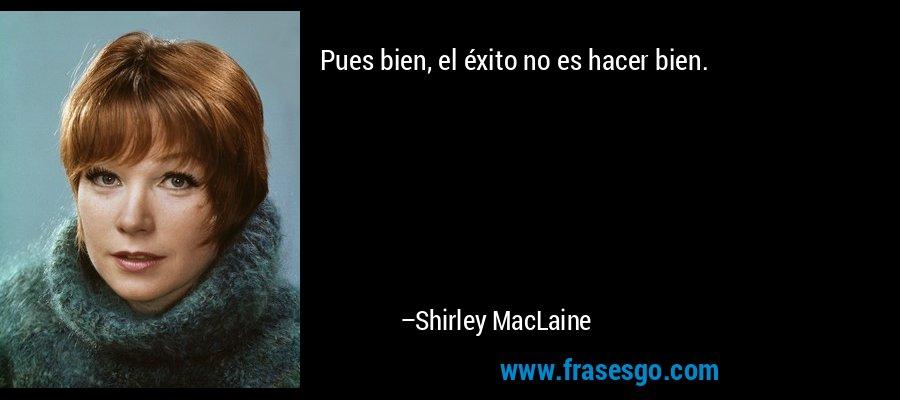 Pues bien, el éxito no es hacer bien. – Shirley MacLaine