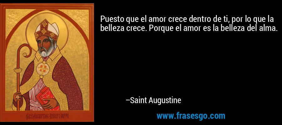 Puesto que el amor crece dentro de ti, por lo que la belleza crece. Porque el amor es la belleza del alma. – Saint Augustine