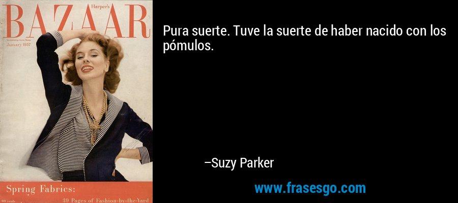 Pura suerte. Tuve la suerte de haber nacido con los pómulos. – Suzy Parker
