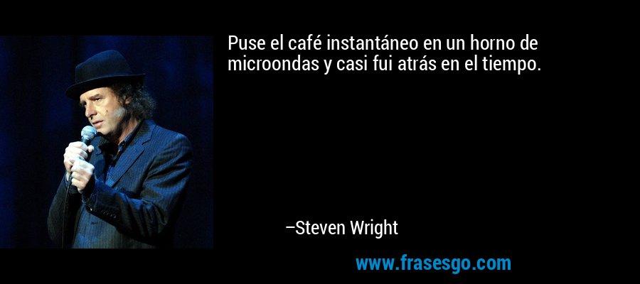 Puse el café instantáneo en un horno de microondas y casi fui atrás en el tiempo. – Steven Wright