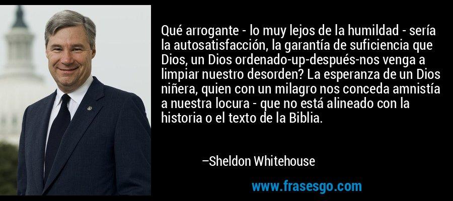 Qué arrogante - lo muy lejos de la humildad - sería la autosatisfacción, la garantía de suficiencia que Dios, un Dios ordenado-up-después-nos venga a limpiar nuestro desorden? La esperanza de un Dios niñera, quien con un milagro nos conceda amnistía a nuestra locura - que no está alineado con la historia o el texto de la Biblia. – Sheldon Whitehouse
