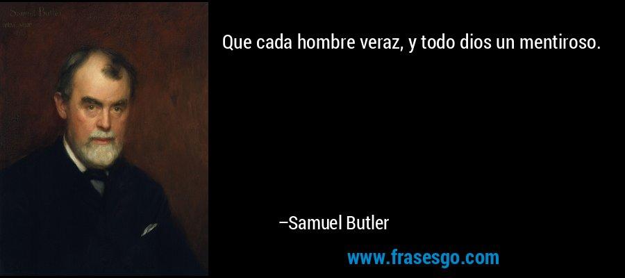 Que cada hombre veraz, y todo dios un mentiroso. – Samuel Butler