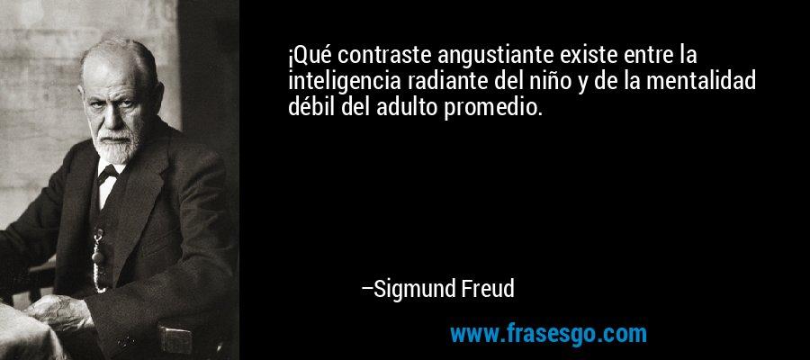 ¡Qué contraste angustiante existe entre la inteligencia radiante del niño y de la mentalidad débil del adulto promedio. – Sigmund Freud