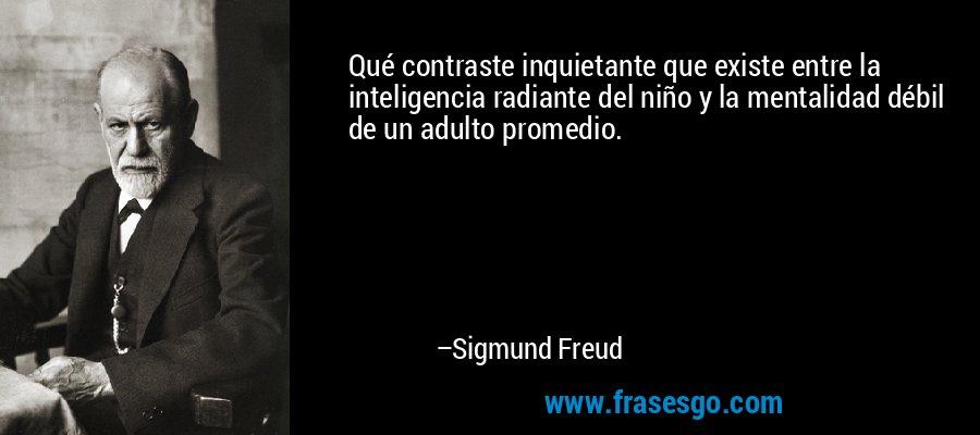 Qué contraste inquietante que existe entre la inteligencia radiante del niño y la mentalidad débil de un adulto promedio. – Sigmund Freud