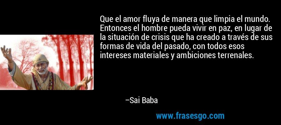 Que el amor fluya de manera que limpia el mundo. Entonces el hombre pueda vivir en paz, en lugar de la situación de crisis que ha creado a través de sus formas de vida del pasado, con todos esos intereses materiales y ambiciones terrenales. – Sai Baba