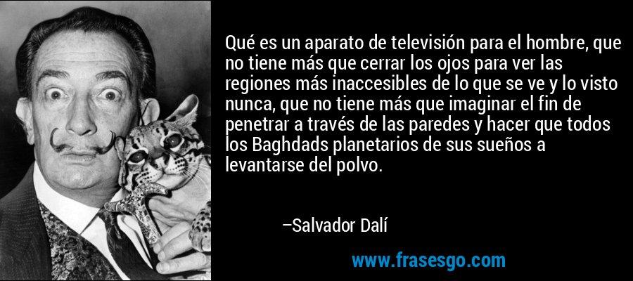 Qué es un aparato de televisión para el hombre, que no tiene más que cerrar los ojos para ver las regiones más inaccesibles de lo que se ve y lo visto nunca, que no tiene más que imaginar el fin de penetrar a través de las paredes y hacer que todos los Baghdads planetarios de sus sueños a levantarse del polvo. – Salvador Dalí