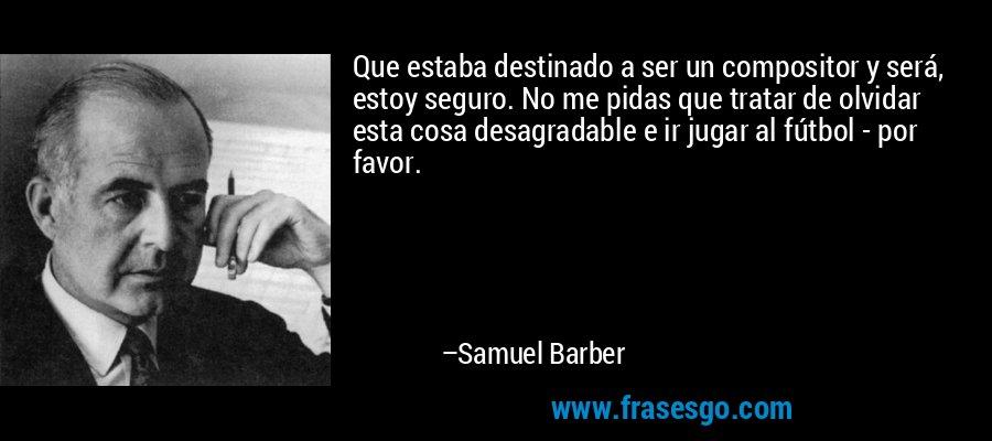 Que estaba destinado a ser un compositor y será, estoy seguro. No me pidas que tratar de olvidar esta cosa desagradable e ir jugar al fútbol - por favor. – Samuel Barber
