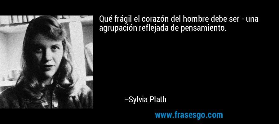 Qué frágil el corazón del hombre debe ser - una agrupación reflejada de pensamiento. – Sylvia Plath