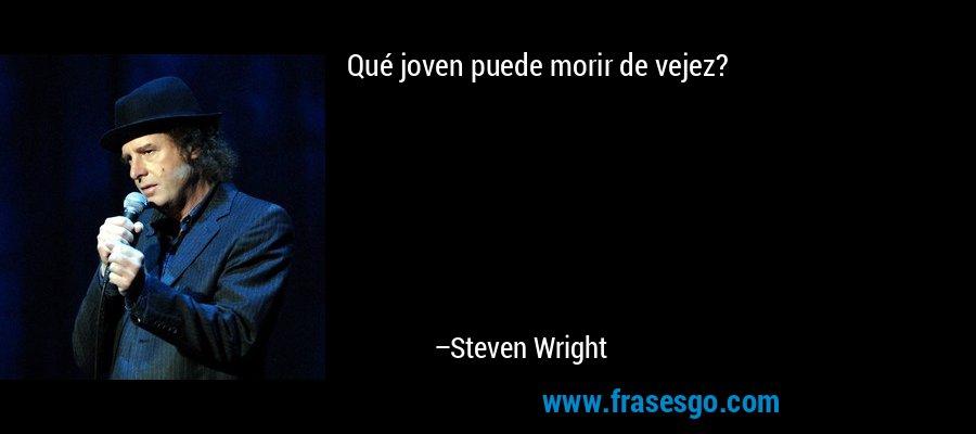Qué joven puede morir de vejez? – Steven Wright