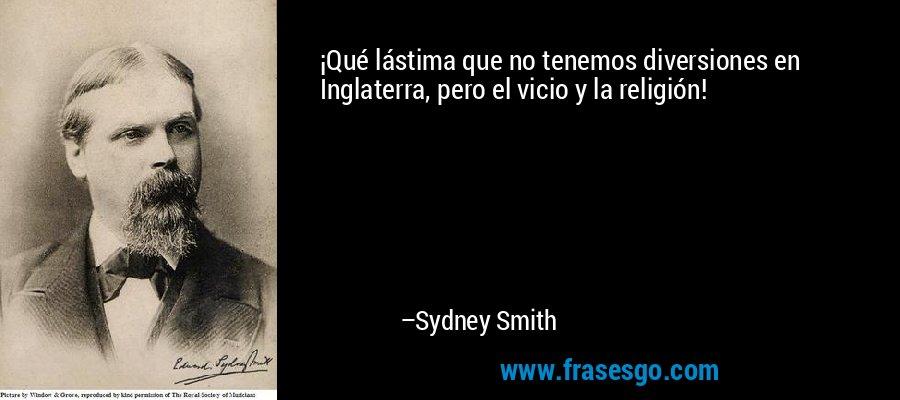 ¡Qué lástima que no tenemos diversiones en Inglaterra, pero el vicio y la religión! – Sydney Smith