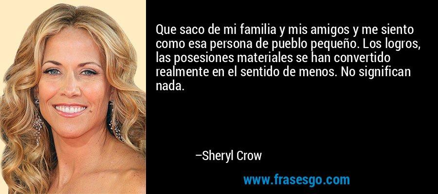 Que saco de mi familia y mis amigos y me siento como esa persona de pueblo pequeño. Los logros, las posesiones materiales se han convertido realmente en el sentido de menos. No significan nada. – Sheryl Crow