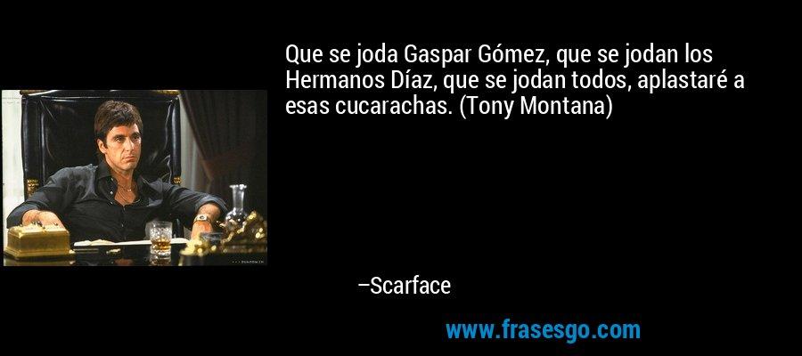 Que se joda Gaspar Gómez, que se jodan los Hermanos Díaz, que se jodan todos, aplastaré a esas cucarachas. (Tony Montana) – Scarface