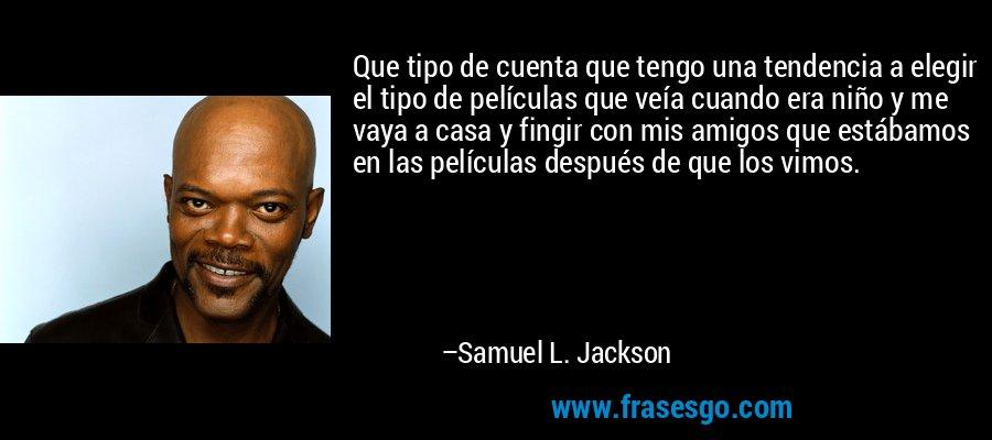 Que tipo de cuenta que tengo una tendencia a elegir el tipo de películas que veía cuando era niño y me vaya a casa y fingir con mis amigos que estábamos en las películas después de que los vimos. – Samuel L. Jackson