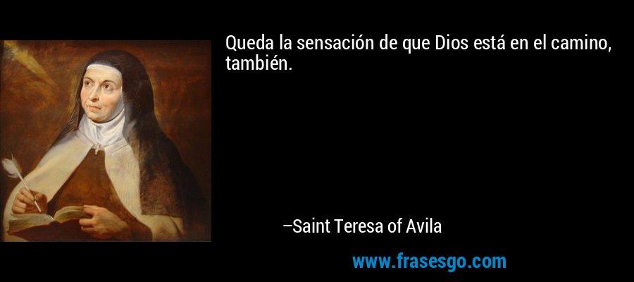 Queda la sensación de que Dios está en el camino, también. – Saint Teresa of Avila