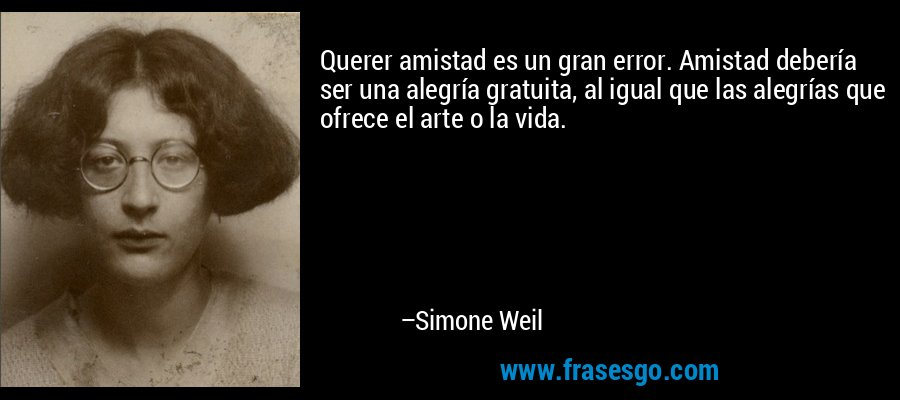 Querer amistad es un gran error. Amistad debería ser una alegría gratuita, al igual que las alegrías que ofrece el arte o la vida. – Simone Weil