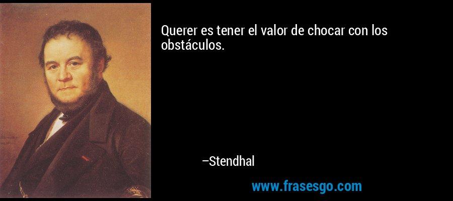 Querer es tener el valor de chocar con los obstáculos. – Stendhal