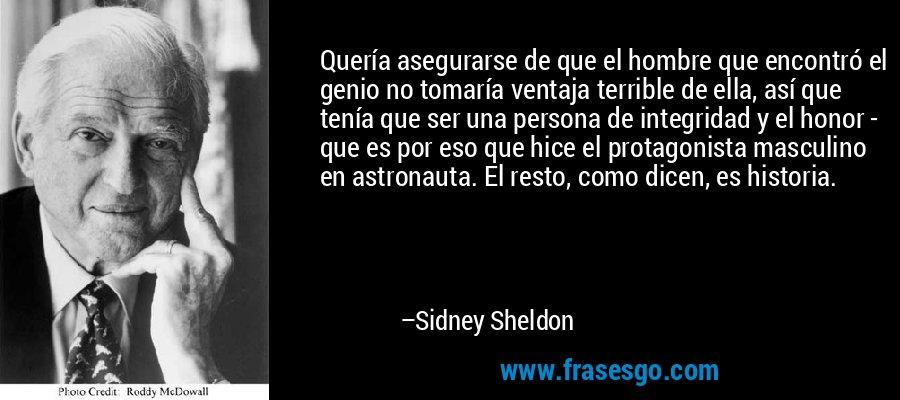 Quería asegurarse de que el hombre que encontró el genio no tomaría ventaja terrible de ella, así que tenía que ser una persona de integridad y el honor - que es por eso que hice el protagonista masculino en astronauta. El resto, como dicen, es historia. – Sidney Sheldon