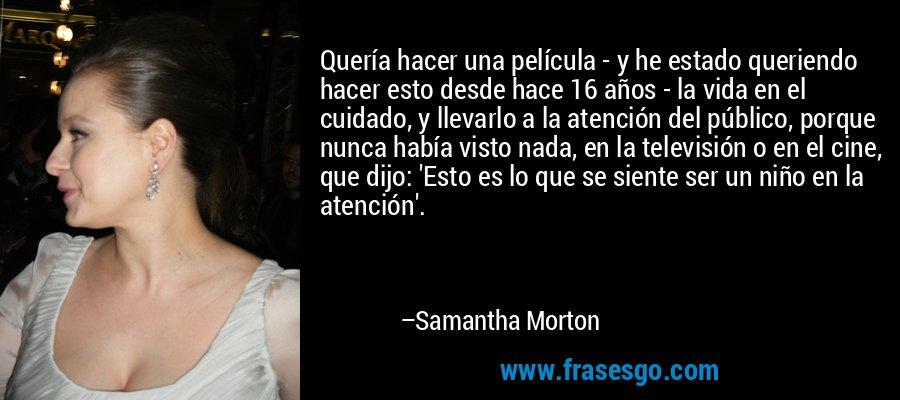 Quería hacer una película - y he estado queriendo hacer esto desde hace 16 años - la vida en el cuidado, y llevarlo a la atención del público, porque nunca había visto nada, en la televisión o en el cine, que dijo: 'Esto es lo que se siente ser un niño en la atención'. – Samantha Morton