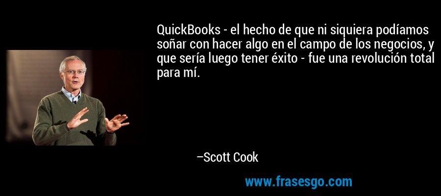 QuickBooks - el hecho de que ni siquiera podíamos soñar con hacer algo en el campo de los negocios, y que sería luego tener éxito - fue una revolución total para mí. – Scott Cook