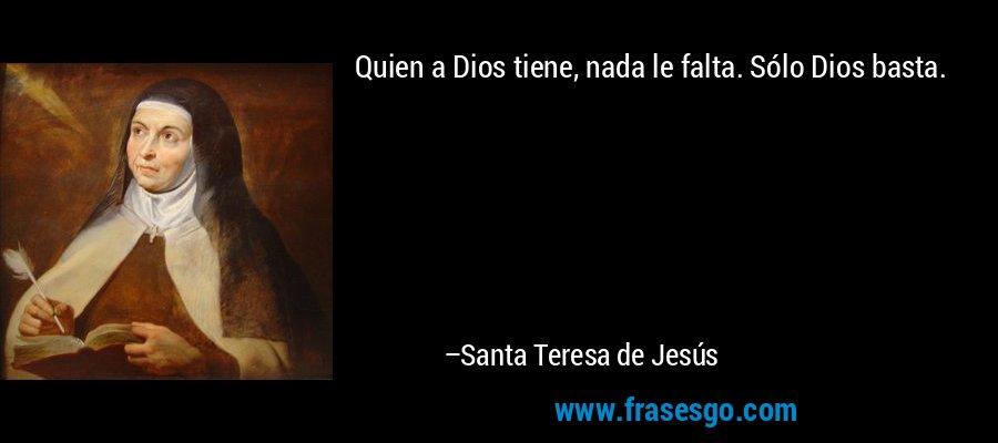 Quien a Dios tiene, nada le falta. Sólo Dios basta. – Santa Teresa de Jesús