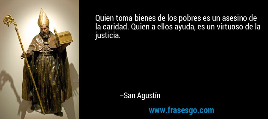 Quien toma bienes de los pobres es un asesino de la caridad. Quien a ellos ayuda, es un virtuoso de la justicia. – San Agustín