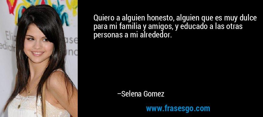 Quiero a alguien honesto, alguien que es muy dulce para mi familia y amigos, y educado a las otras personas a mi alrededor. – Selena Gomez