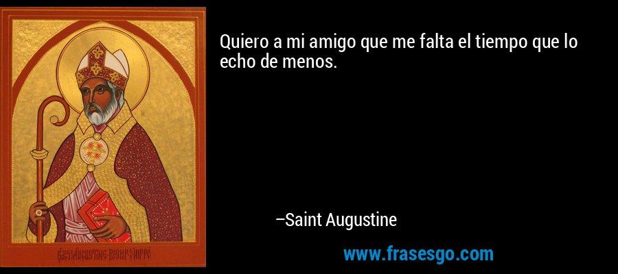 Quiero a mi amigo que me falta el tiempo que lo echo de menos. – Saint Augustine