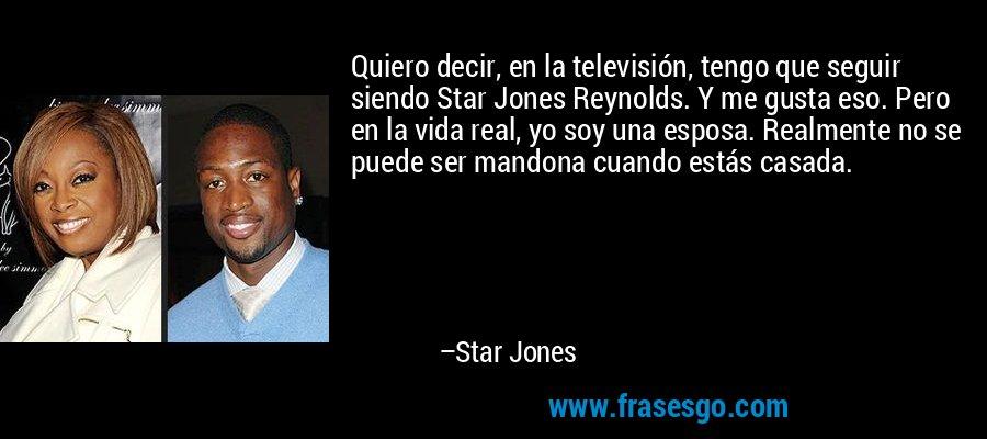 Quiero decir, en la televisión, tengo que seguir siendo Star Jones Reynolds. Y me gusta eso. Pero en la vida real, yo soy una esposa. Realmente no se puede ser mandona cuando estás casada. – Star Jones