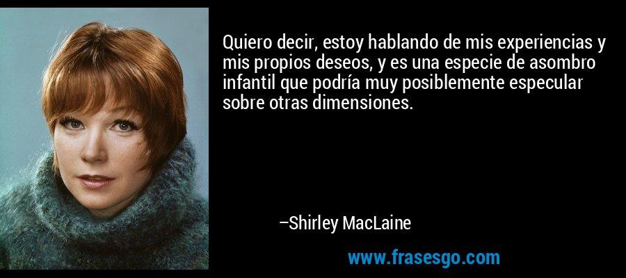 Quiero decir, estoy hablando de mis experiencias y mis propios deseos, y es una especie de asombro infantil que podría muy posiblemente especular sobre otras dimensiones. – Shirley MacLaine