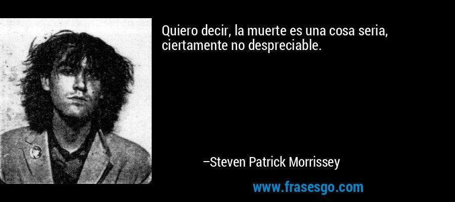Quiero decir, la muerte es una cosa seria, ciertamente no despreciable. – Steven Patrick Morrissey