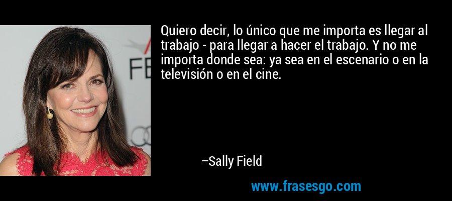 Quiero decir, lo único que me importa es llegar al trabajo - para llegar a hacer el trabajo. Y no me importa donde sea: ya sea en el escenario o en la televisión o en el cine. – Sally Field