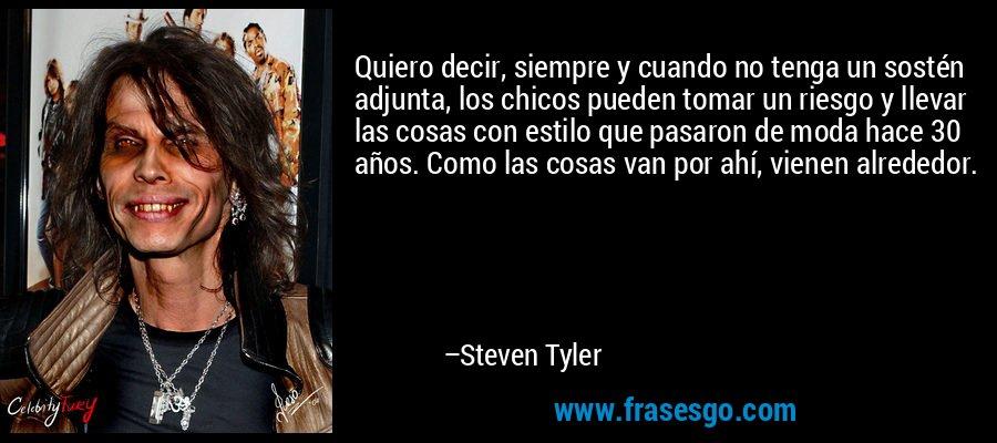 Quiero decir, siempre y cuando no tenga un sostén adjunta, los chicos pueden tomar un riesgo y llevar las cosas con estilo que pasaron de moda hace 30 años. Como las cosas van por ahí, vienen alrededor. – Steven Tyler