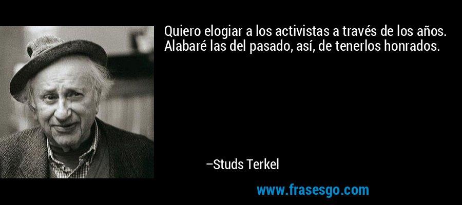 Quiero elogiar a los activistas a través de los años. Alabaré las del pasado, así, de tenerlos honrados. – Studs Terkel
