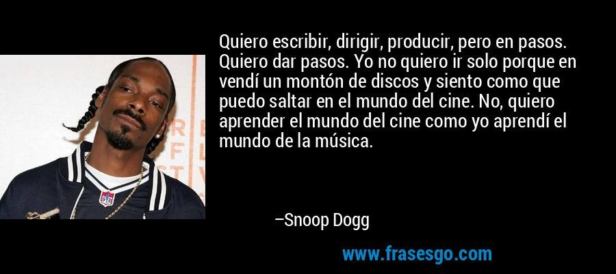 Quiero escribir, dirigir, producir, pero en pasos. Quiero dar pasos. Yo no quiero ir solo porque en vendí un montón de discos y siento como que puedo saltar en el mundo del cine. No, quiero aprender el mundo del cine como yo aprendí el mundo de la música. – Snoop Dogg